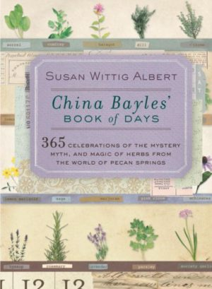 China Bayles' Book of Days: 365 Celebrations of the Mystery, Myth, and Magic of Herbs from the World of Pecan Springs by Susan Wittig Albert
