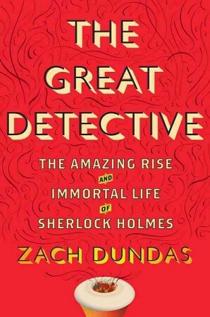The Great Detective: The Amazing Rise and Immortal Life of Sherlock Holmes by Zach Dundas