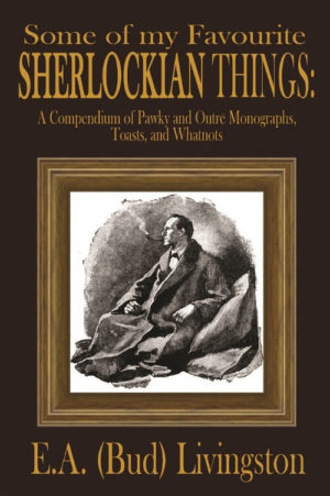 Some of my Favorite Sherlockian Things- A Compendium of Pawky and Outré Monographs, Toasts and Whatnots by E.A. (Bud) Livingston
