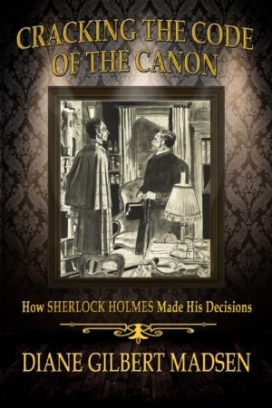 Cracking The Code of The Canon – How Sherlock Holmes Made His Decisions by Diane Gilbert Madsen