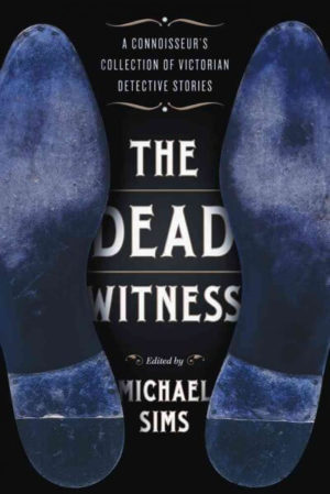 The Dead Witness- A Connoisseur's Collection of Victorian Detective Stories edited by Michael Sims