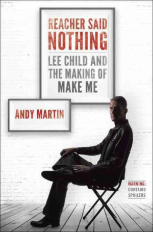 Reacher Said Nothing- Lee Child and the Making of Make Me by Andy Martin
