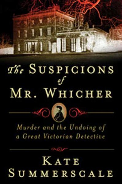 The Suspicions of Mr. Whicher- A Shocking Murder and the Undoing of a Great Victorian Detective by Kate Summerscale