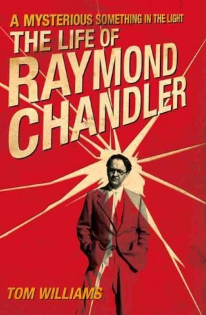 A Mysterious Something in the Light- The Life of Raymond Chandler by Tom Williams