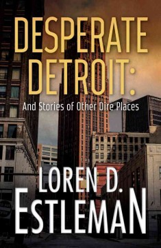 Desperate Detroit and Stories of Other Dire Places by Loren D. Estleman