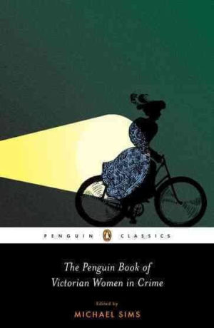 The Penguin Book of Victorian Women in Crime- Forgotten Cops and Private Eyes from the Time of Sherlock Holmes edited by Michael Sims