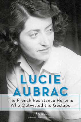 Lucie Aubrac The French Resistance Heroine Who Outwitted the Gestapo By Siân Rees