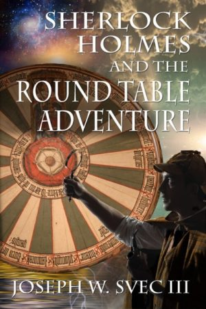 Sherlock Holmes and the Round Table Adventure by Joseph W. Svec III