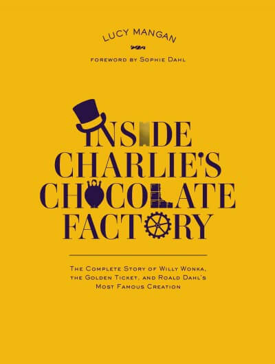 Inside Charlie's Chocolate Factory- The Complete Story of Willy Wonka, the Golden Ticket, and Roald Dahl's Most Famous Creation by Mangan, Lucy/ Dahl, Sophie