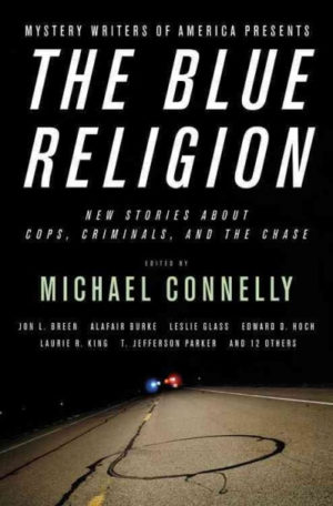 Mystery Writers of America Presents The Blue Religion: New Stories about Cops, Criminals, and the Chase edited by Michael Connelly