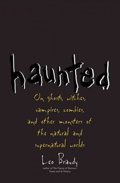 haunted-on-ghosts-witches-vampires-zombies-and-other-monsters-of-the-natural-and-supernatural-worlds-by-leo-braudy