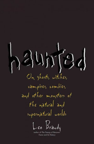 Haunted- On Ghosts, Witches, Vampires, Zombies, and Other Monsters of the Natural and Supernatural Worlds by Leo Braudy