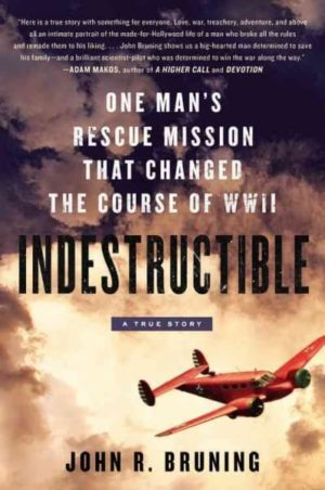 Indestructible- One Man's Rescue Mission That Changed the Course of WWII by John R. Bruning