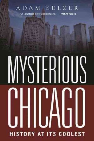 Mysterious Chicago: History at Its Coolest by Adam Selzer