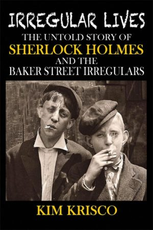Irregular Lives: The Untold Story of Sherlock Holmes and the Baker Street Irregulars by Kim H. Krisco
