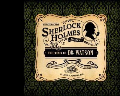 The Crimes of Dr. Watson: An Interactive Sherlock Holmes Mystery by Watson, John H./ Swierczynski, Duane/ Swierczynski, Duane