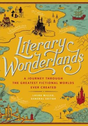 Literary Wonderlands- A Journey Through the Greatest Fictional Worlds Ever Created edited by Laura Miller