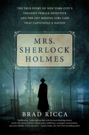 Mrs. Sherlock Holmes: The True Story of New York City's Greatest Female Detective and the 1917 Missing Girl Case That Captivated a Nation by Brad Ricca