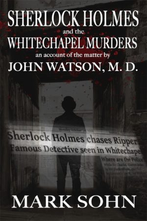 Sherlock Holmes and The Whitechapel Murders - An account of the matter by John Watson M.D. by Mark Sohn