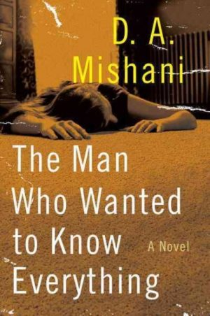 The Man Who Wanted to Know Everything by D.A. Mishani