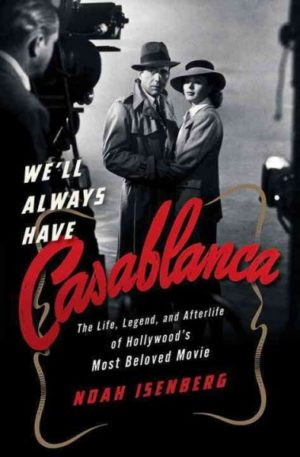 We'll Always Have Casablanca- The Life, Legend, and Afterlife of Hollywood's Most Beloved Movie by Noah Isenberg