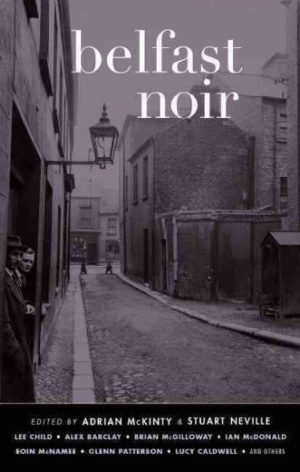 Belfast Noir Edited by McKinty, Adrian/ Neville, Stuart