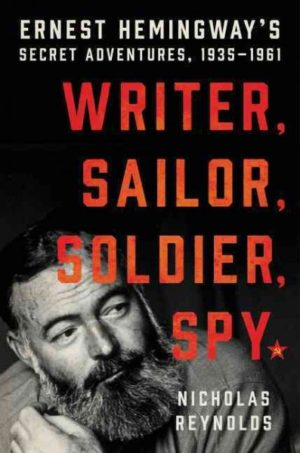 Writer, Sailor, Soldier, Spy- Ernest Hemingway's Secret Adventures, 1935-1961 by Nicholas Reynolds