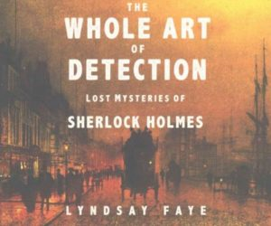 The Whole Art of Detection- Lost Mysteries of Sherlock Holmes by Lyndsay Faye (Audiobook)
