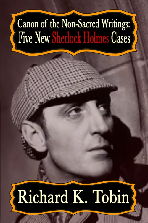 Canon of The Non Sacred Writings- Five New Sherlock Holmes Cases by Richard K Tobin