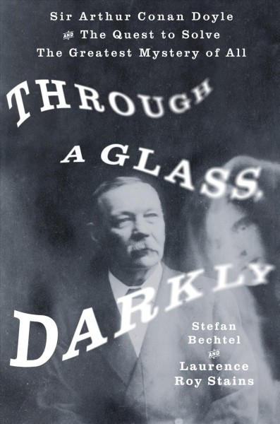 Through a Glass, Darkly- Sir Arthur Conan Doyle and the Quest to Solve the Greatest Mystery of All by Roy Stains
