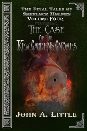 The Final Tales Of Sherlock Holmes - Volume Four: The Kew Gardens Gnomes by John A. Little