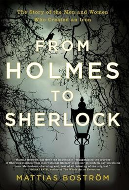From Holmes to Sherlock- The Story of the Men and Women Who Created an Icon by Mattias Bostrom