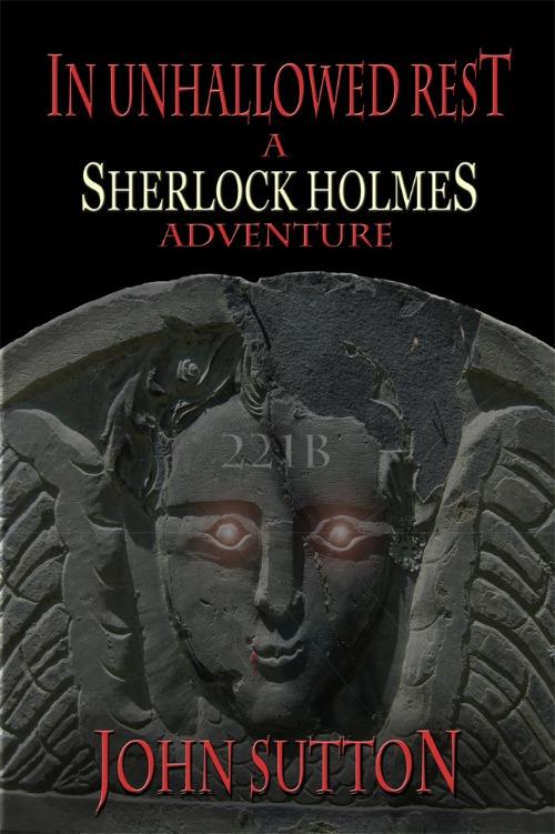 In Unhallowed Rest – A Sherlock Holmes Adventure by John Sutton
