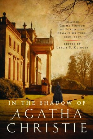 In the Shadow of Agatha Christie- Classic Crime Fiction by Forgotten Female Writers- 1850-1917