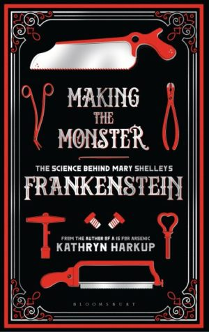Making the Monster- The Science Behind Mary Shelley's Frankenstein by Kathryn Harkup
