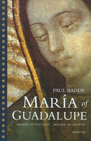 Maria of Guadalupe: Shaper of History, Shaper of Hearts by Paul Badde