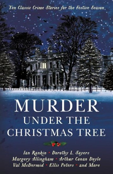 Murder Under the Christmas Tree: Ten Classic Crime Stories for the Festive Season by Ian Rankin, Dorothy L. Sayers, Margery Allingham, Arthur Conan Doyle, Val McDermid, Ellis Peters, and More