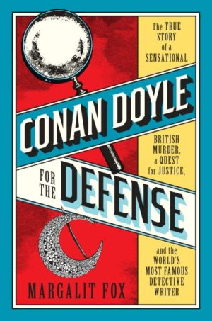 Conan Doyle for the Defense- The True Story of a Sensational British Murder, a Quest for Justice, and the World's Most Famous Detective Writer by Margalit Fox