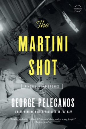 The Martini Shot: A Novella and Stories by George Pelecanos