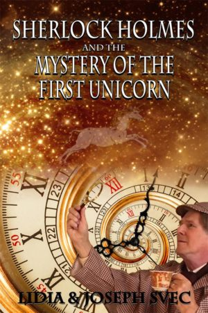 Sherlock Holmes and The Mystery of The First Unicorn by Lidia Svec and Joseph Svec