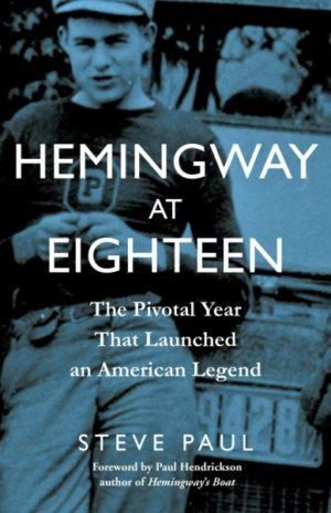 Hemingway at Eighteen- The Pivotal Year That Launched an American Legend by Steve Paul