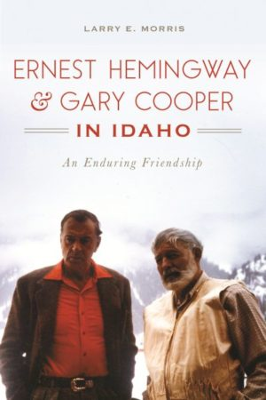 Ernest Hemingway & Gary Cooper in Idaho: An Enduring Friendship by Larry E Morris