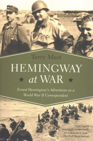 Hemingway at War: Ernest Hemingway's Adventures As a World War II Correspondent by TerryMort