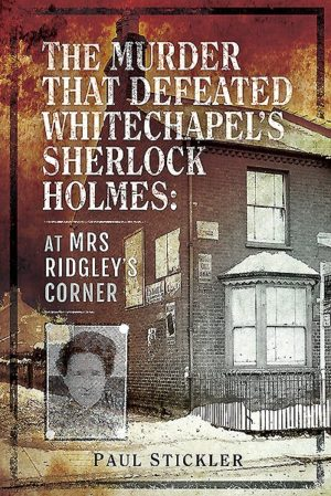 The Murder That Defeated Whitechapel's Sherlock Holmes- At Mrs Ridgley's Corner by Paul Stickler