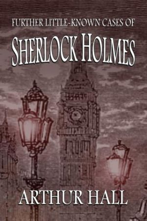 Further Little-Known Cases of Sherlock Holmes by Arthur Hall